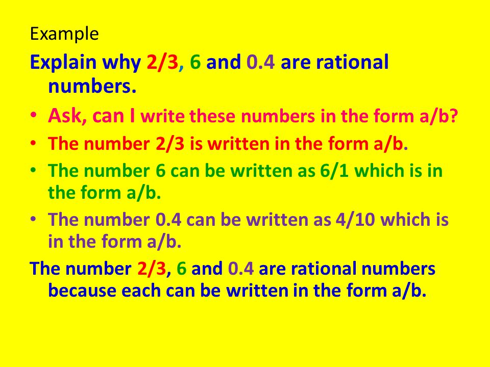 Example Explain why 2/3, 6 and 0.4 are rational numbers. Ask, can I write these numbers in the form a/b? The number 2/3 is written in the form a/b. Th