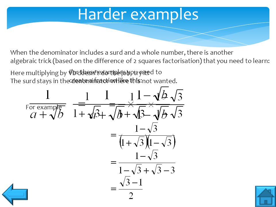Harder examples When the denominator includes a surd and a whole number, there is another algebraic trick (based on the difference of 2 squares factor