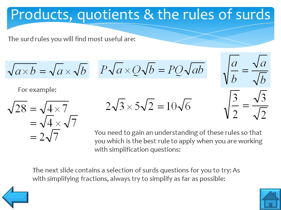 Products, quotients & the rules of surds The surd rules you will find most useful are: For example: You need to gain an understanding of these rules s