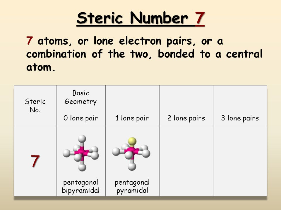 Steric Number 7 7 atoms, or lone electron pairs, or a combination of the two, bonded to a central atom.