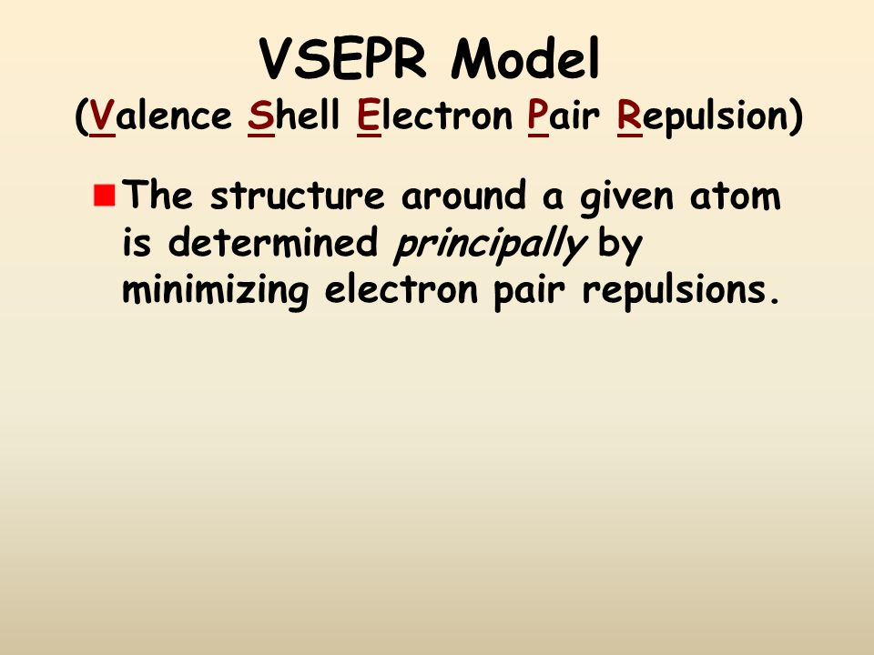 VSEPR Model The structure around a given atom is determined principally by minimizing electron pair repulsions. (Valence Shell Electron Pair Repulsion