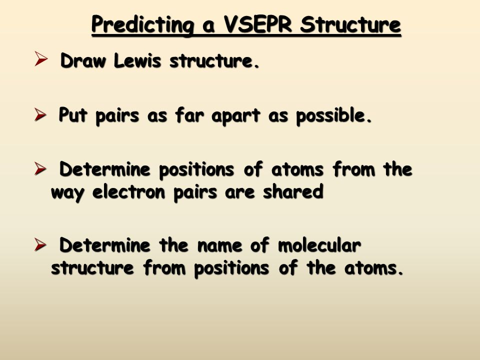 Predicting a VSEPR Structure Draw Lewis structure.  Draw Lewis structure.  Put pairs as far apart as possible.  Determine positions of atoms from t