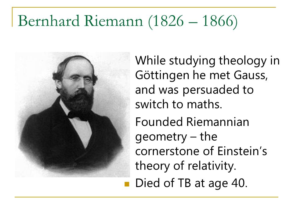 Bernhard Riemann (1826 – 1866) While studying theology in Göttingen he met Gauss, and was persuaded to switch to maths.