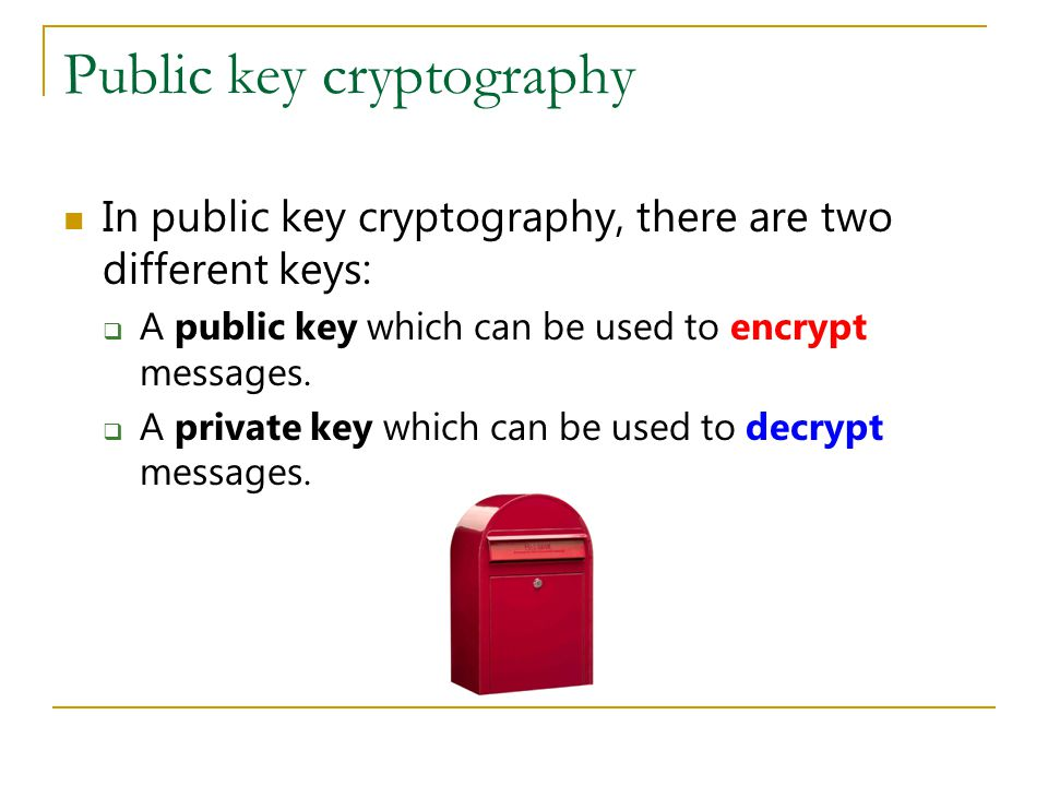 Public key cryptography In public key cryptography, there are two different keys:  A public key which can be used to encrypt messages.