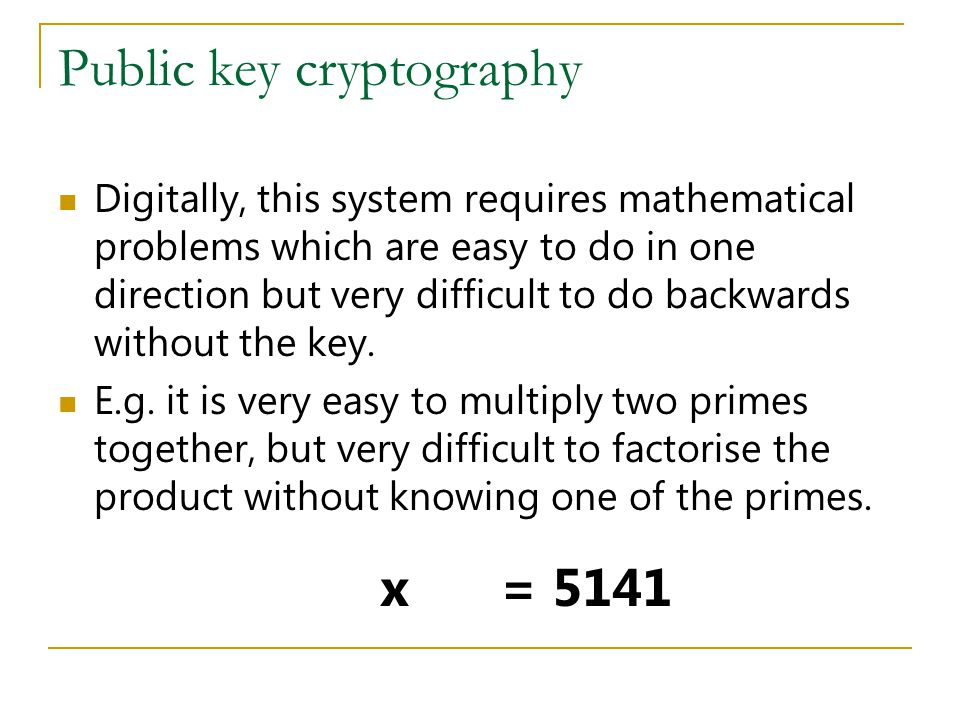 Public key cryptography Digitally, this system requires mathematical problems which are easy to do in one direction but very difficult to do backwards without the key.