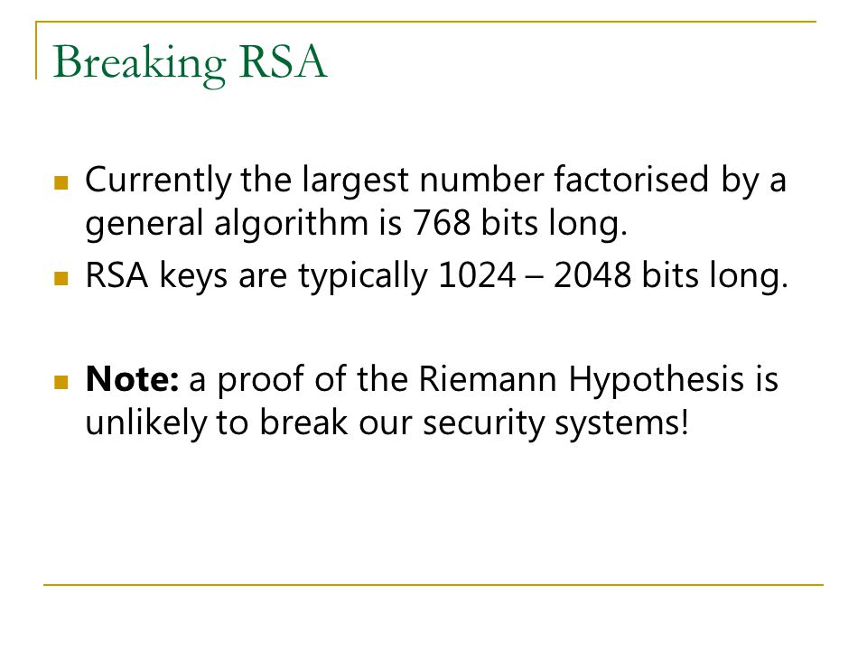 Breaking RSA Currently the largest number factorised by a general algorithm is 768 bits long.