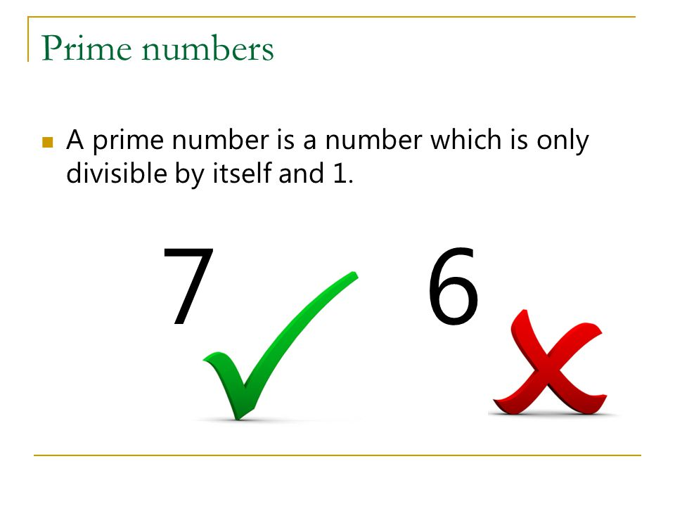 The building blocks of numbers Primes are often known as the building blocks of numbers, since they generate all other numbers.