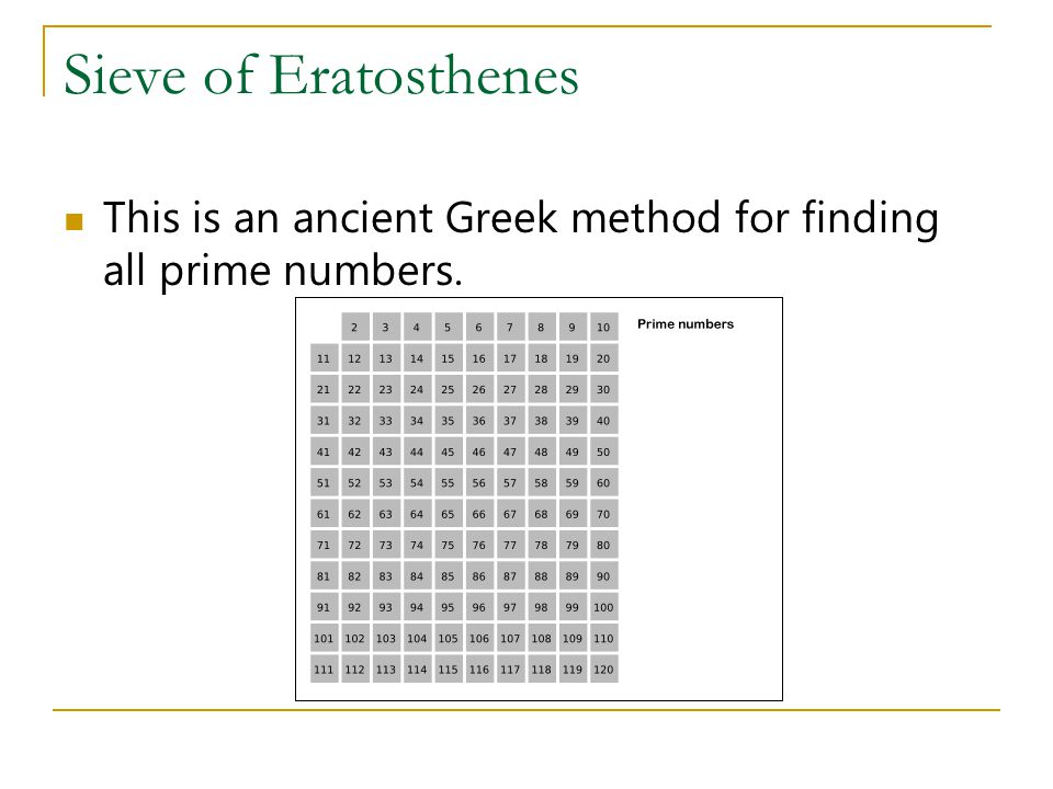 Sieve of Eratosthenes This is an ancient Greek method for finding all prime numbers.
