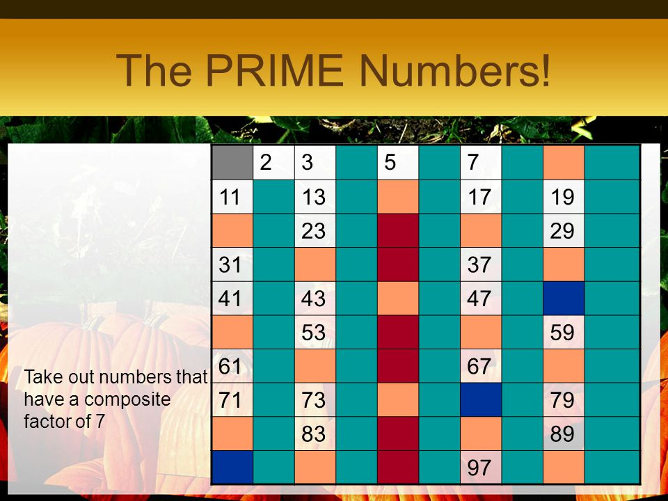2357 11131719 2329 3137 414347 5359 6167 717379 8389 97 The PRIME Numbers! Take out numbers that have a composite factor of 7