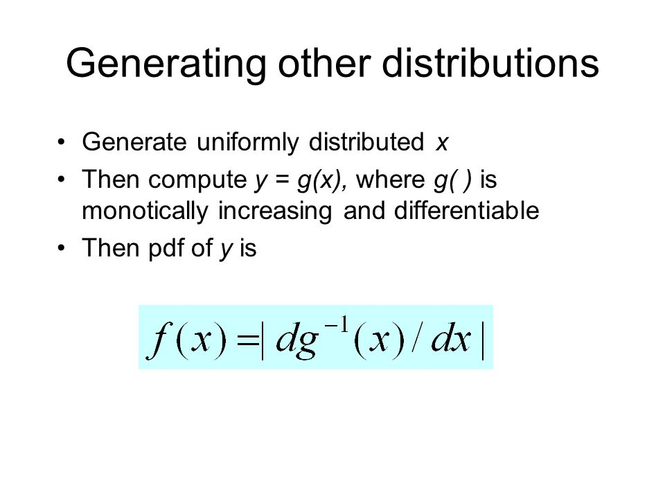 Generating other distributions Generate uniformly distributed x Then compute y = g(x), where g( ) is monotically increasing and differentiable Then pdf of y is