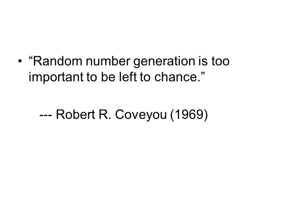Random number generation is too important to be left to chance. --- Robert R. Coveyou (1969)