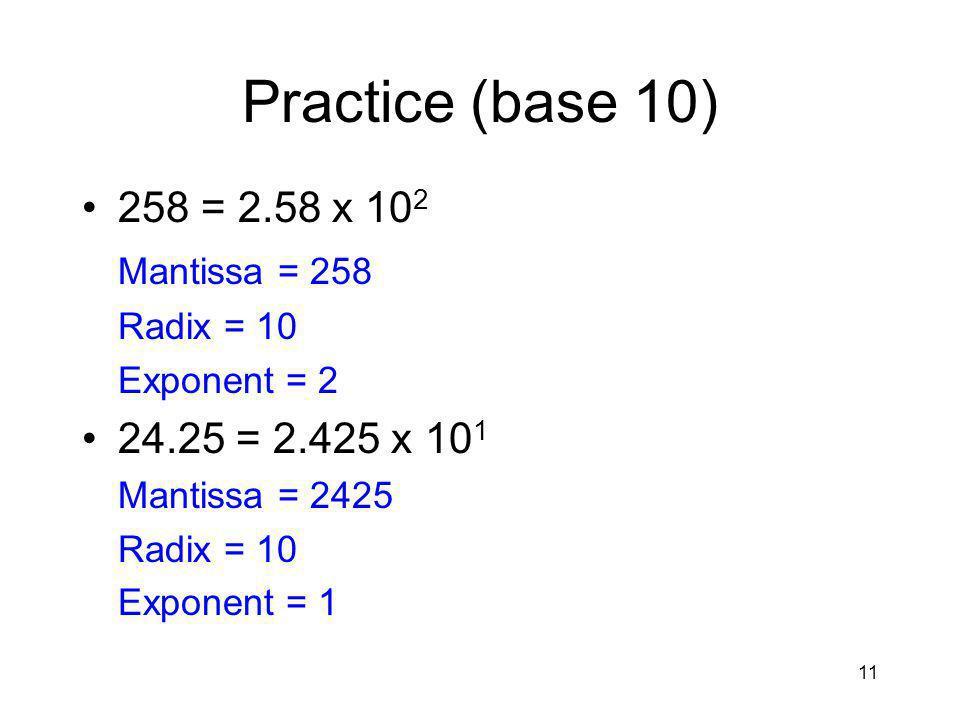11 Practice (base 10) 258 = 2.58 x 10 2 Mantissa = 258 Radix = 10 Exponent = 2 24.25 = 2.425 x 10 1 Mantissa = 2425 Radix = 10 Exponent = 1