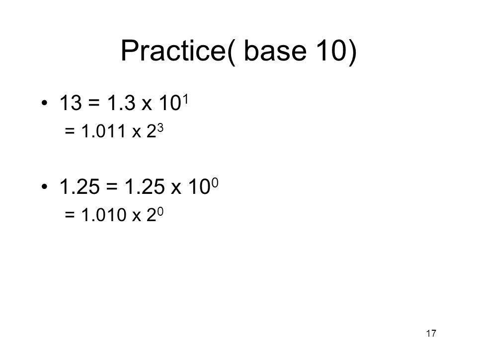 17 Practice( base 10) 13 = 1.3 x 10 1 = 1.011 x 2 3 1.25 = 1.25 x 10 0 = 1.010 x 2 0