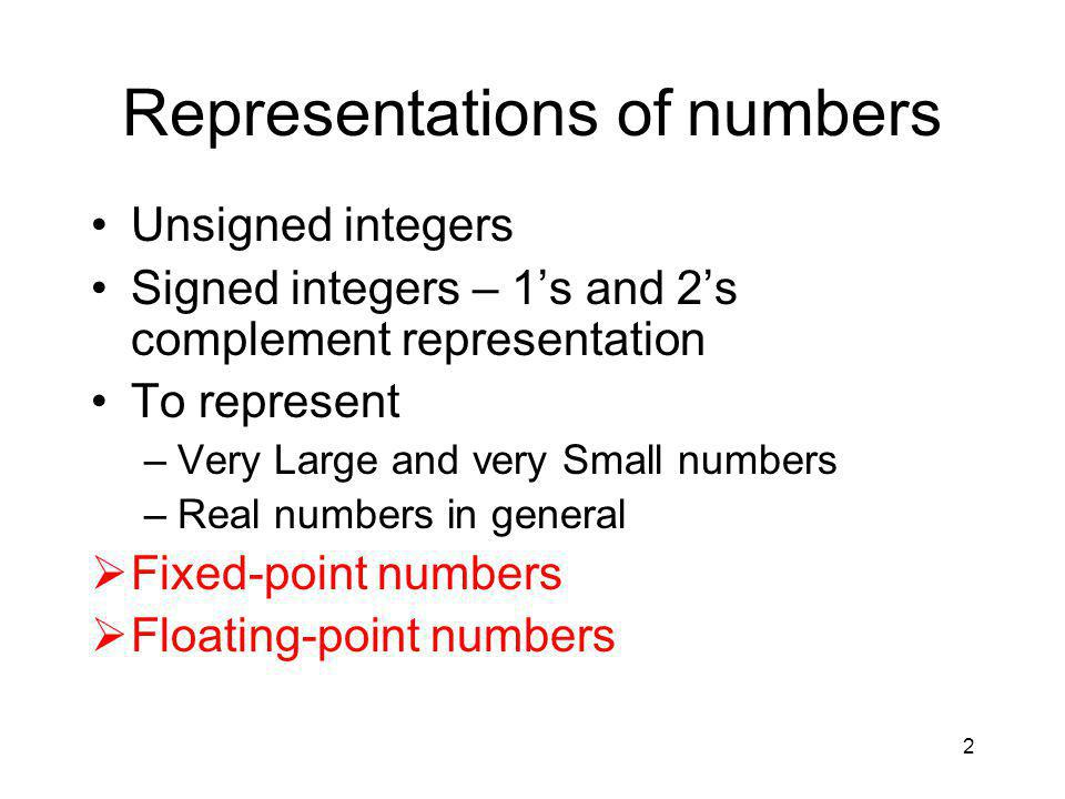 2 Representations of numbers Unsigned integers Signed integers – 1's and 2's complement representation To represent –Very Large and very Small numbers –Real numbers in general  Fixed-point numbers  Floating-point numbers