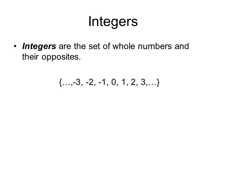 Integers Integers are the set of whole numbers and their opposites. {…,-3, -2, -1, 0, 1, 2, 3,…}