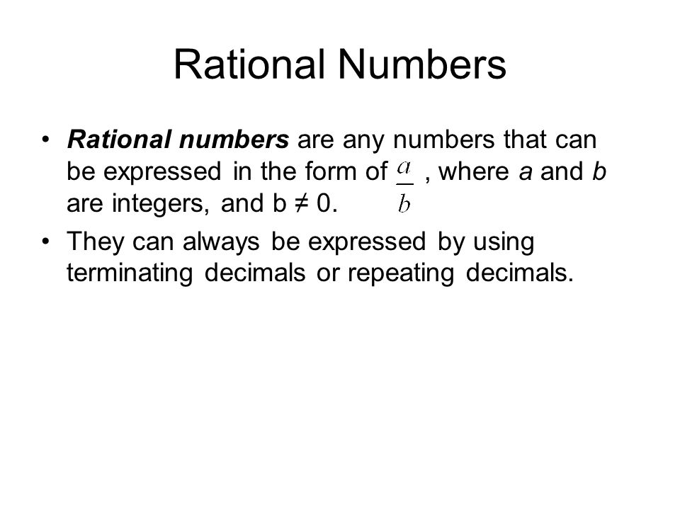 Rational Numbers Rational numbers are any numbers that can be expressed in the form of, where a and b are integers, and b ≠ 0.