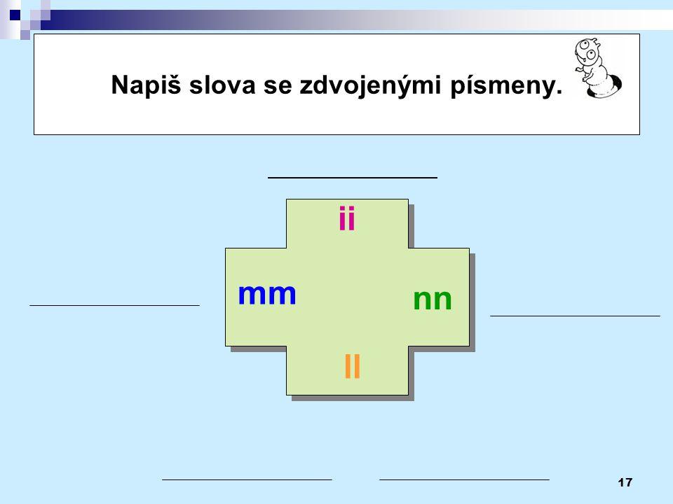 17 Napiš slova se zdvojenými písmeny. mm ll ii nn