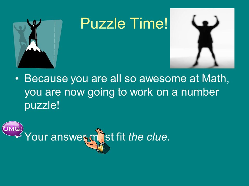 Puzzle Time! Because you are all so awesome at Math, you are now going to work on a number puzzle! Your answer must fit the clue.