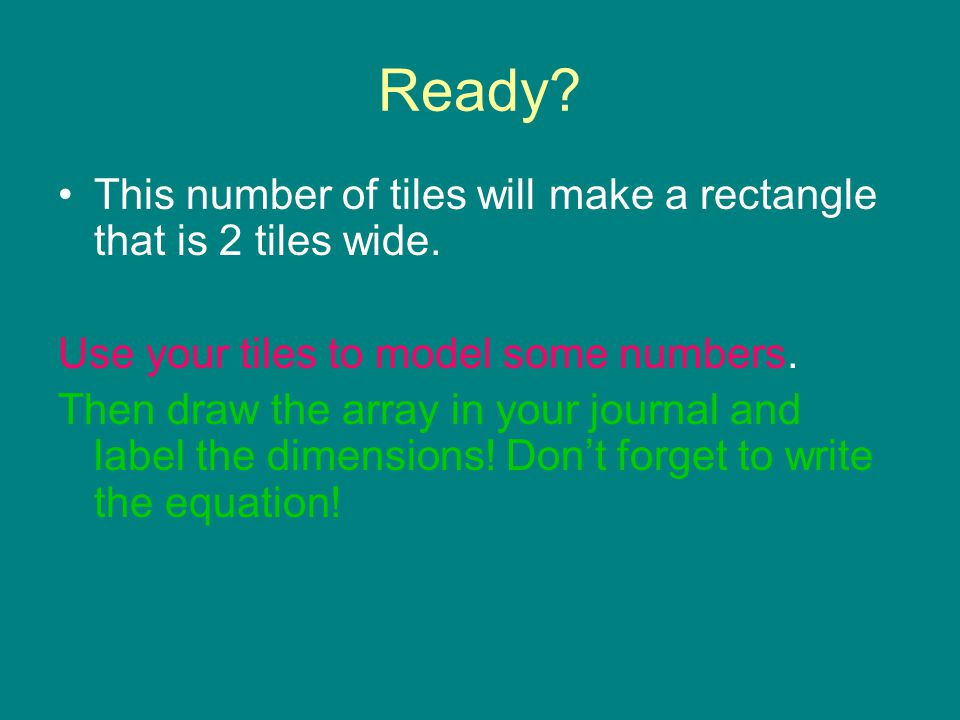 Ready? This number of tiles will make a rectangle that is 2 tiles wide. Use your tiles to model some numbers. Then draw the array in your journal and