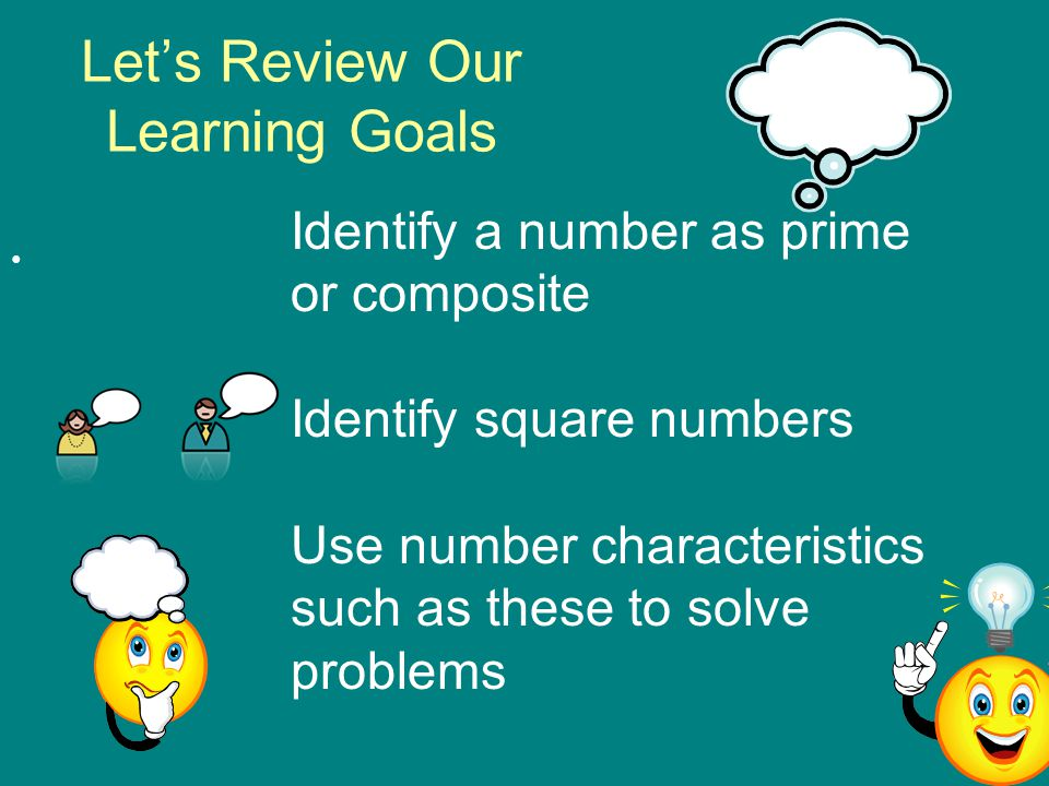 Let's Review Our Learning Goals Identify a number as prime or composite Identify square numbers Use number characteristics such as these to solve prob