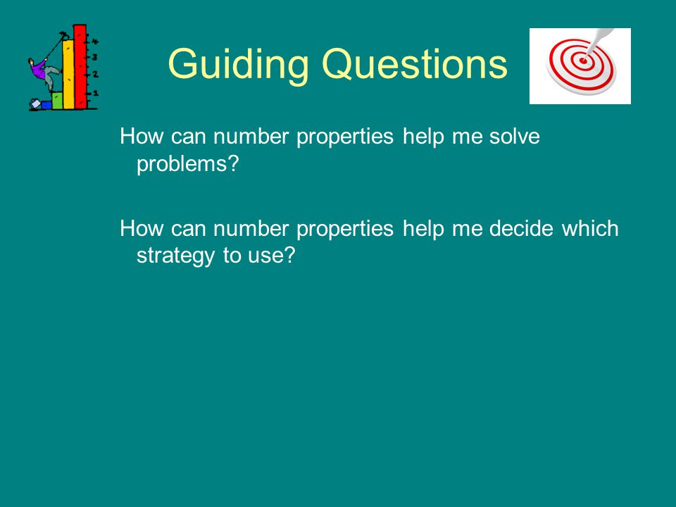 Guiding Questions How can number properties help me solve problems? How can number properties help me decide which strategy to use?