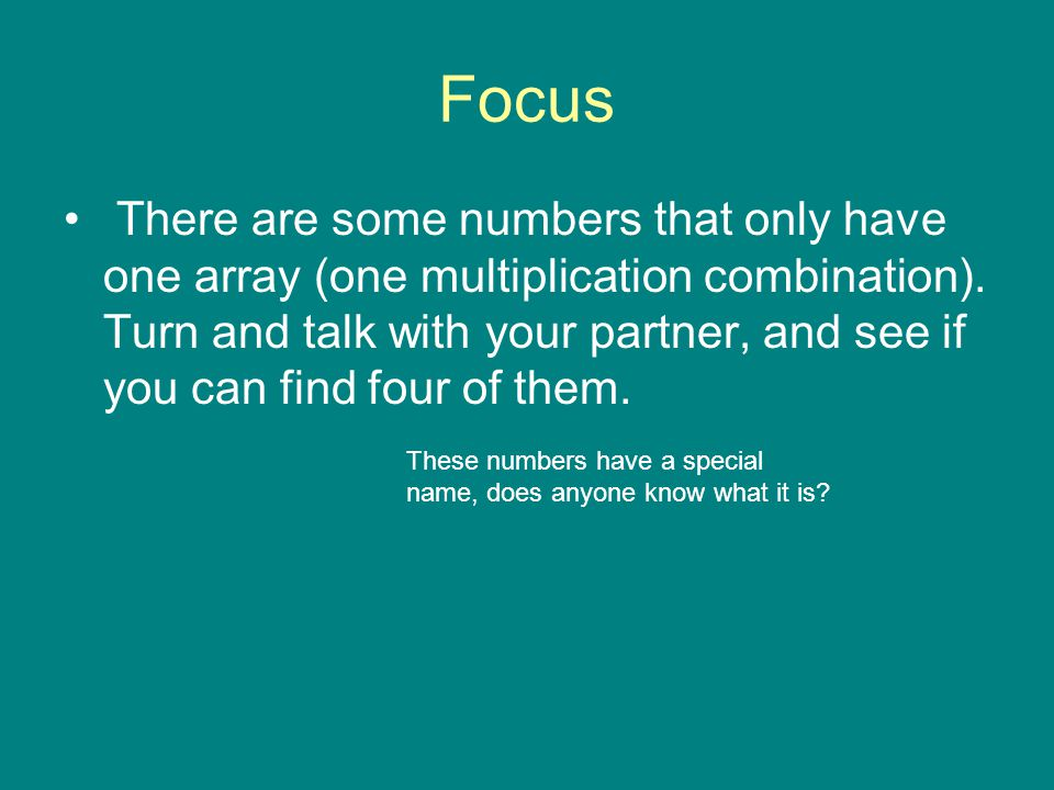 Focus There are some numbers that only have one array (one multiplication combination). Turn and talk with your partner, and see if you can find four