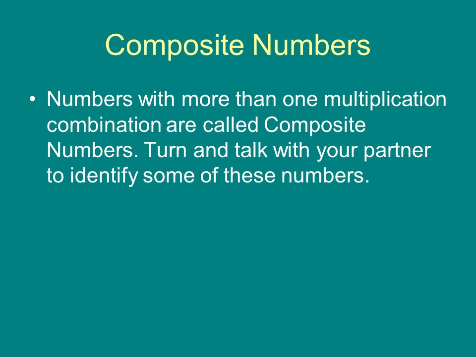 Composite Numbers Numbers with more than one multiplication combination are called Composite Numbers. Turn and talk with your partner to identify some
