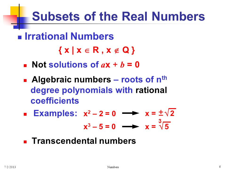 7/2/2013 Numbers 6 Irrational Numbers Not solutions of a x + b = 0 Algebraic numbers – roots of n th degree polynomials with rational coefficients Examples: x 2 – 2 = 0 x 3 – 5 = 0 Transcendental numbers Subsets of the Real Numbers { x | x  R, x  Q } x =  2 + – 3  5