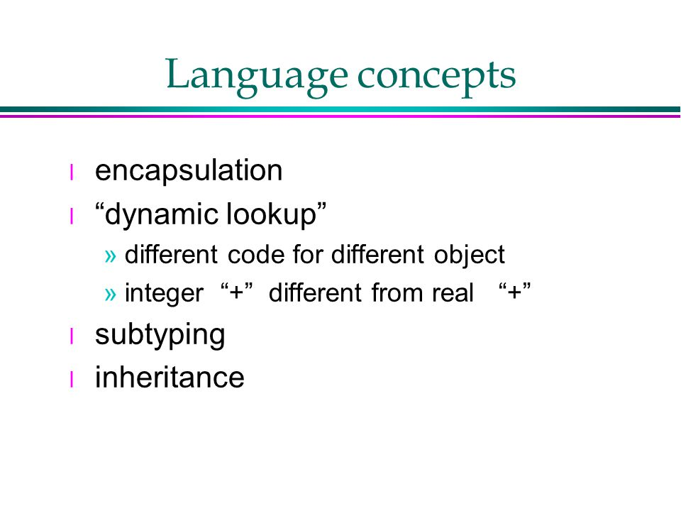 Language concepts l encapsulation l dynamic lookup »different code for different object »integer + different from real + l subtyping l inheritance