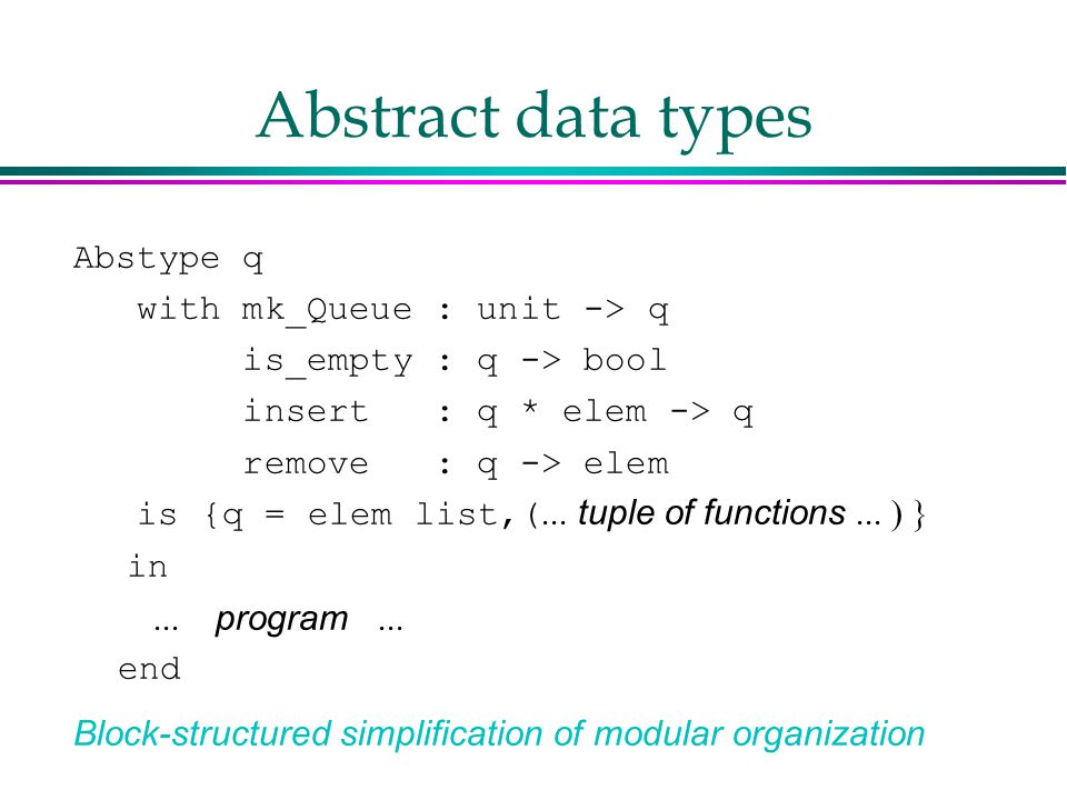 Abstract data types Abstype q with mk_Queue : unit -> q is_empty : q -> bool insert : q * elem -> q remove : q -> elem is {q = elem list,(  tuple of functions   in  program   end Block-structured simplification of modular organization