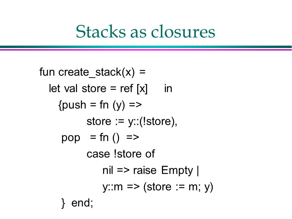 Stacks as closures fun create_stack(x) = let val store = ref [x] in {push = fn (y) => store := y::(!store), pop = fn () => case !store of nil => raise Empty | y::m => (store := m; y) } end;