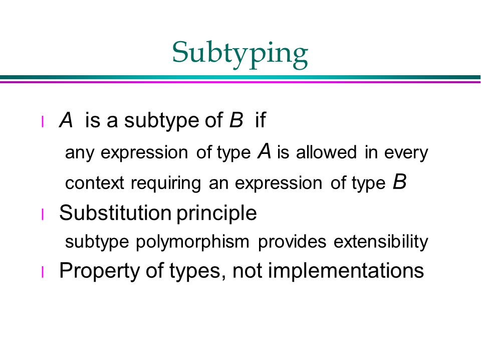 Subtyping l A is a subtype of B if any expression of type A is allowed in every context requiring an expression of type B l Substitution principle subtype polymorphism provides extensibility l Property of types, not implementations