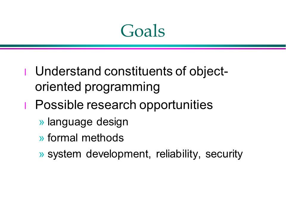 Goals l Understand constituents of object- oriented programming l Possible research opportunities »language design »formal methods »system development, reliability, security