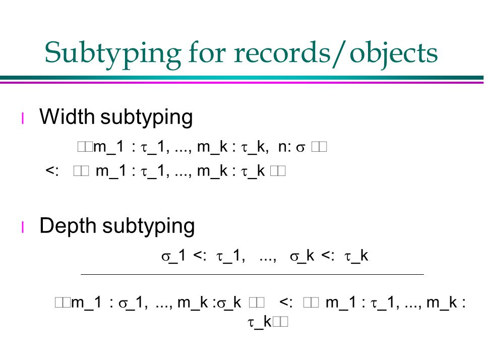 Subtyping for records/objects l Width subtyping  m_1 :  _1,..., m_k :  _k, n:   <:  m_1 :  _1,..., m_k :  _k  l Depth subtyping   _1 <:  _1,...,  _k <:  _k  m_1 :  _1,..., m_k :  _k  <:  m_1 :  _1,..., m_k :  _k 