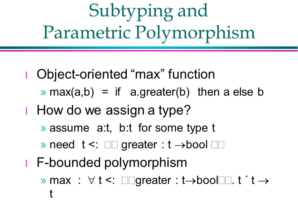 Subtyping and Parametric Polymorphism l Object-oriented max function »max(a,b) = if a.greater(b) then a else b l How do we assign a type.