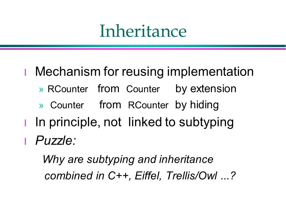 Inheritance l Mechanism for reusing implementation »RCounter from Counter by extension » Counter from RCounter by hiding l In principle, not linked to subtyping l Puzzle: Why are subtyping and inheritance combined in C++, Eiffel, Trellis/Owl...