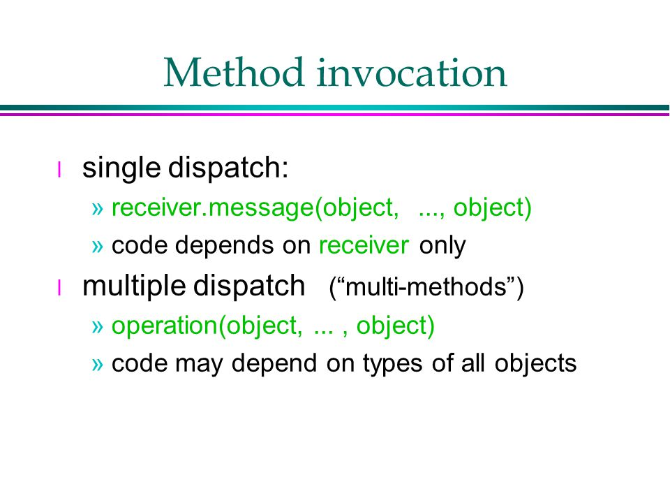 Method invocation l single dispatch: »receiver.message(object,..., object) »code depends on receiver only l multiple dispatch ( multi-methods ) »operation(object,..., object) »code may depend on types of all objects
