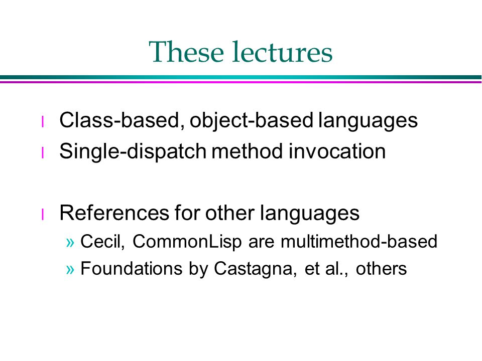 These lectures l Class-based, object-based languages l Single-dispatch method invocation l References for other languages »Cecil, CommonLisp are multimethod-based »Foundations by Castagna, et al., others