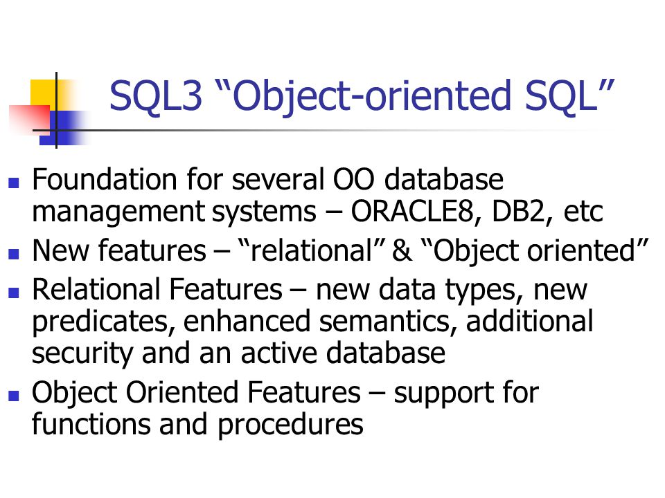 SQL3 Object-oriented SQL Foundation for several OO database management systems – ORACLE8, DB2, etc New features – relational & Object oriented Relational Features – new data types, new predicates, enhanced semantics, additional security and an active database Object Oriented Features – support for functions and procedures