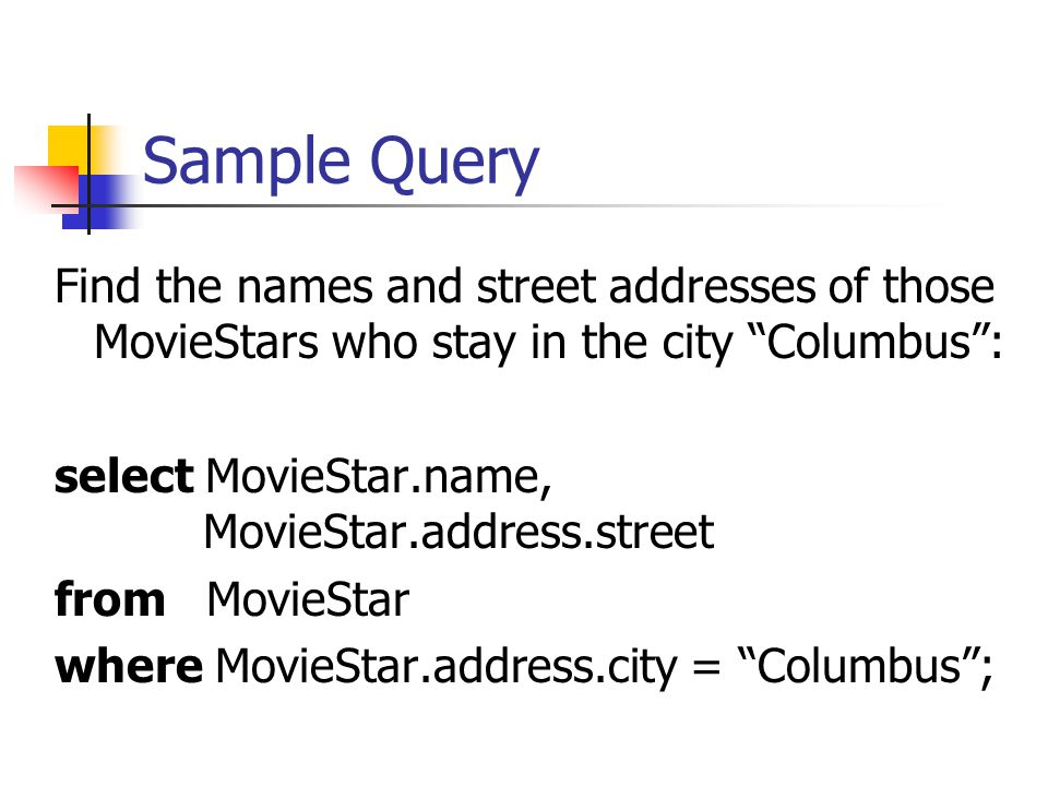 Sample Query Find the names and street addresses of those MovieStars who stay in the city Columbus : select MovieStar.name, MovieStar.address.street from MovieStar where MovieStar.address.city = Columbus ;