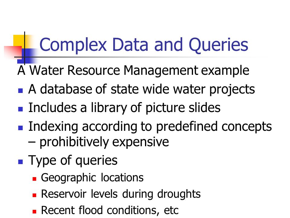 Complex Data and Queries A Water Resource Management example A database of state wide water projects Includes a library of picture slides Indexing acc