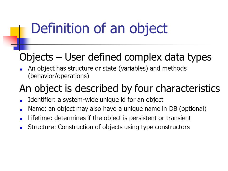 Object Structure The state (current value) of a complex object may be constructed from other objects (or other values) by using certain type constructors Can be represented by (i,c,v) i is an unique id c is a type constructor v is the object state Constructors Basic types: atom, tuple and set Collection type: list, bag and array