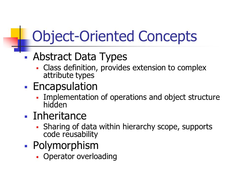 Object-Oriented Concepts  Abstract Data Types  Class definition, provides extension to complex attribute types  Encapsulation  Implementation of operations and object structure hidden  Inheritance  Sharing of data within hierarchy scope, supports code reusability  Polymorphism Operator overloading