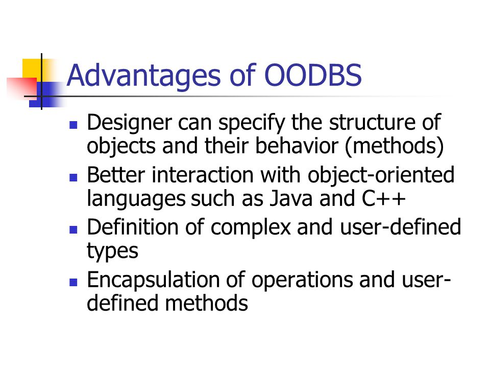 Advantages of OODBS Designer can specify the structure of objects and their behavior (methods) Better interaction with object-oriented languages such as Java and C++ Definition of complex and user-defined types Encapsulation of operations and user- defined methods