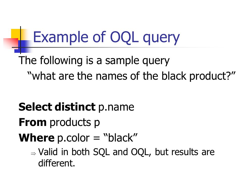 Example of OQL query The following is a sample query what are the names of the black product? Select distinct p.name From products p Where p.color = black  Valid in both SQL and OQL, but results are different.