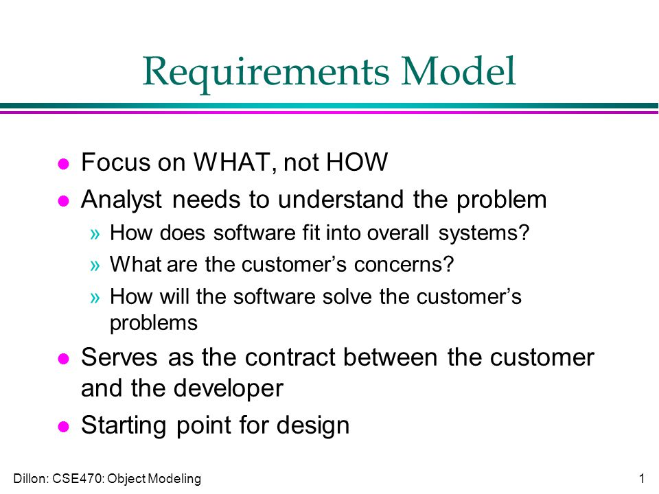 Dillon: CSE470: Object Modeling1 Requirements Model l Focus on WHAT, not HOW l Analyst needs to understand the problem »How does software fit into overall systems.