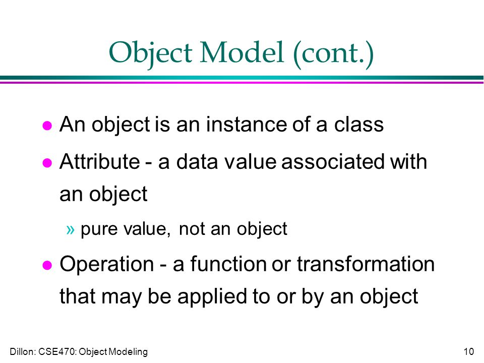 Dillon: CSE470: Object Modeling10 Object Model (cont.) l An object is an instance of a class l Attribute - a data value associated with an object »pure value, not an object l Operation - a function or transformation that may be applied to or by an object