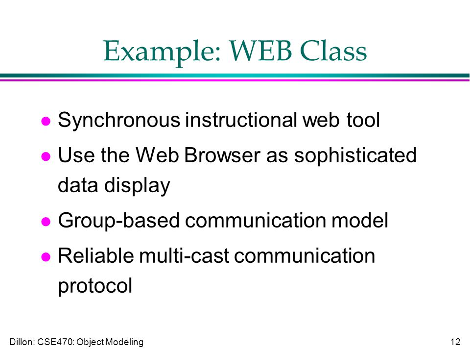 Dillon: CSE470: Object Modeling12 Example: WEB Class l Synchronous instructional web tool l Use the Web Browser as sophisticated data display l Group-based communication model l Reliable multi-cast communication protocol