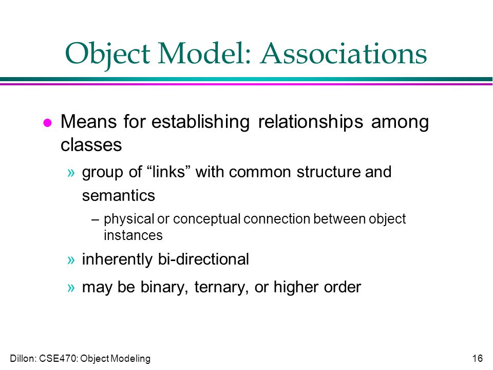 Dillon: CSE470: Object Modeling16 Object Model: Associations l Means for establishing relationships among classes »group of links with common structure and semantics –physical or conceptual connection between object instances »inherently bi-directional »may be binary, ternary, or higher order