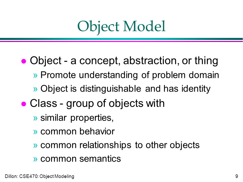 Dillon: CSE470: Object Modeling9 Object Model l Object - a concept, abstraction, or thing »Promote understanding of problem domain »Object is distinguishable and has identity l Class - group of objects with »similar properties, »common behavior »common relationships to other objects »common semantics